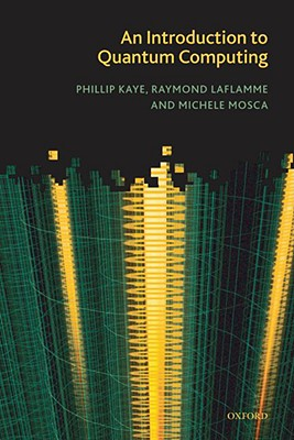 An Introduction to Quantum Computing By Kaye, Phillip/ Laflamme, Raymond/ Mosca, Michele
